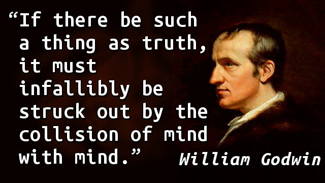 If there be such a thing as truth, it must infallibly be struck out by the collision of mind with mind.