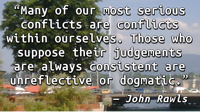 Many of our most serious conflicts are conflicts within ourselves. Those who suppose their judgements are always consistent are unreflective or dogmatic.
