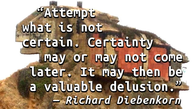Attempt what is not certain. Certainty may or may not come later. It may then be a valuable delusion.