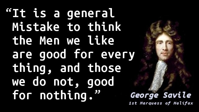 It is a general Mistake to think the Men we like are good for every thing, and those we do not, good for nothing.