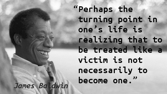 Perhaps the turning point in one's life is realizing that to be treated like a victim is not necessarily to become one.