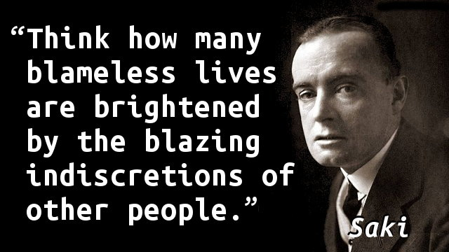 Think how many blameless lives are brightened by the blazing indiscretions of other people.