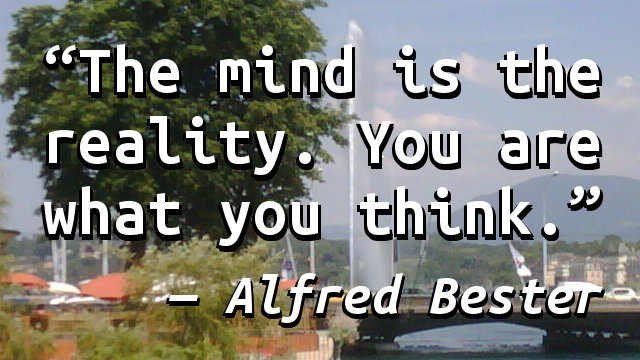The mind is the reality. You are what you think.