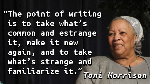 The point of writing is to take what's common and estrange it, make it new again, and to take what's strange and familiarize it.