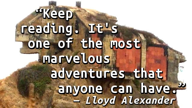 Keep reading. It's one of the most marvelous adventures that anyone can have.