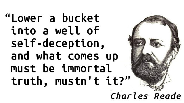 Lower a bucket into a well of self-deception, and what comes up must be immortal truth, mustn't it?