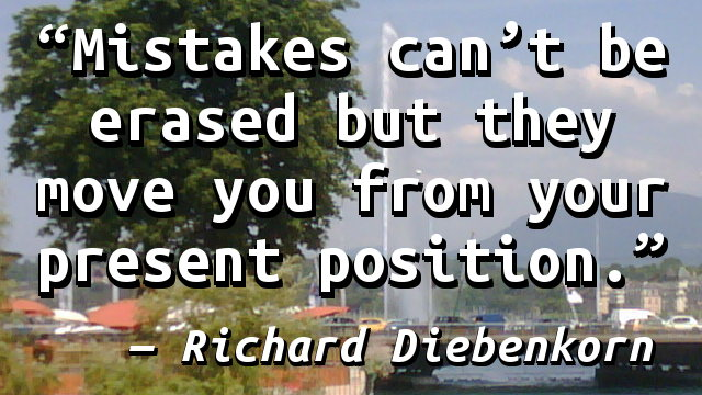 Mistakes can't be erased but they move you from your present position.