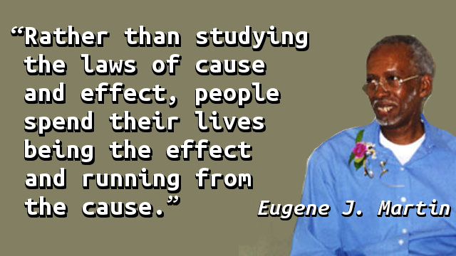 Rather than studying the laws of cause and effect, people spend their lives being the effect and running from the cause.