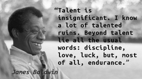 Image result for writer james baldwin Talent is insignificant. I know a lot of talented ruins. Beyond talent lie all the usual words: discipline, love, luck, but most of all, endurance.