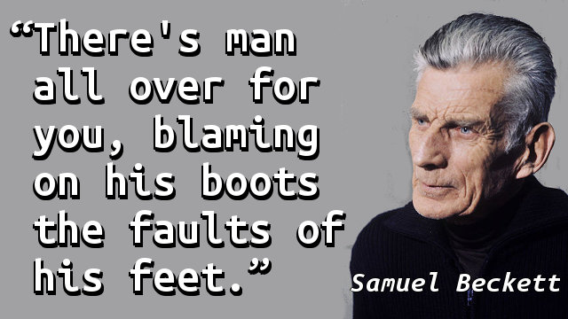 There's man all over for you, blaming on his boots the faults of his feet.