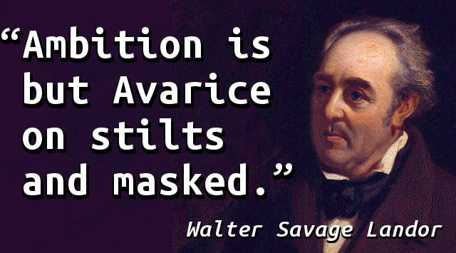 Ambition is but Avarice on stilts and masked.