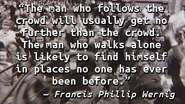 The man who follows the crowd will usually get no further than the crowd. The man who walks alone is likely to find himself in places no one has ever been before.
