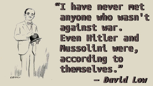 I have never met anyone who wasn't against war. Even Hitler and Mussolini were, according to themselves.