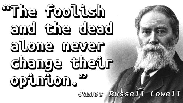 The foolish and the dead alone never change their opinion.
