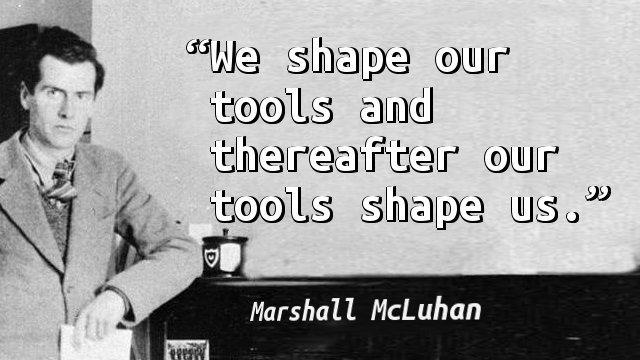We shape our tools and thereafter our tools shape us.