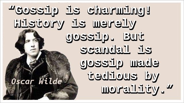 Gossip is charming! History is merely gossip. But scandal is gossip made tedious by morality.
