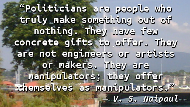 Politicians are people who truly make something out of nothing. They have few concrete gifts to offer. They are not engineers or artists or makers. They are manipulators; they offer themselves as manipulators.