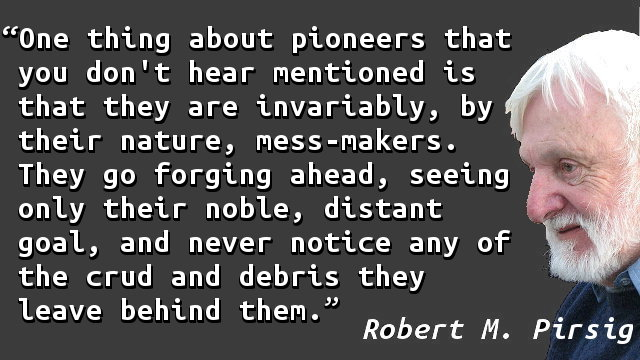 One thing about pioneers that you don't hear mentioned is that they are invariably, by their nature, mess-makers. They go forging ahead, seeing only their noble, distant goal, and never notice any of the crud and debris they leave behind them.
