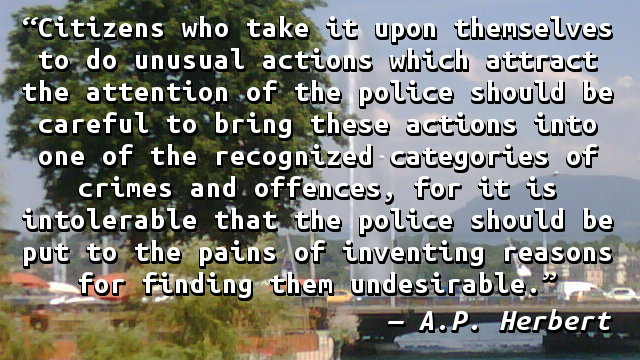 Citizens who take it upon themselves to do unusual actions which attract the attention of the police should be careful to bring these actions into one of the recognized categories of crimes and offences, for it is intolerable that the police should be put to the pains of inventing reasons for finding them undesirable.