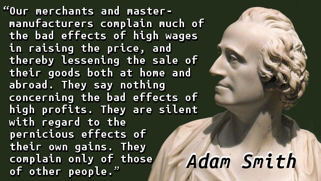 Our merchants and master-manufacturers complain much of the bad effects of high wages in raising the price, and thereby lessening the sale of their goods both at home and abroad. They say nothing concerning the bad effects of high profits. They are silent with regard to the pernicious effects of their own gains. They complain only of those of other people.