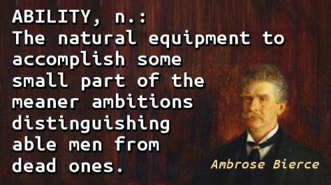 ABILITY, n.: The natural equipment to accomplish some small part of the meaner ambitions distinguishing able men from dead ones.