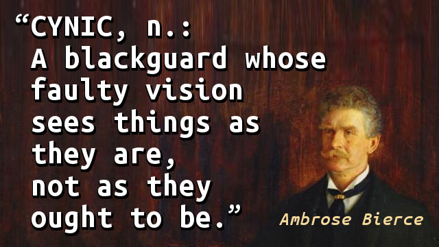 Cynic, n.: A blackguard whose faulty vision sees things as they are, not as they ought to be.