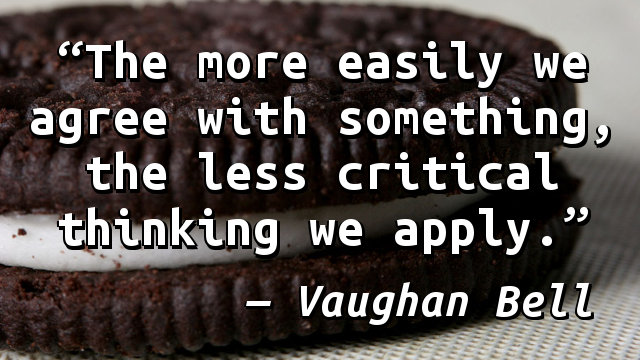 The more easily we agree with something, the less critical thinking we apply.