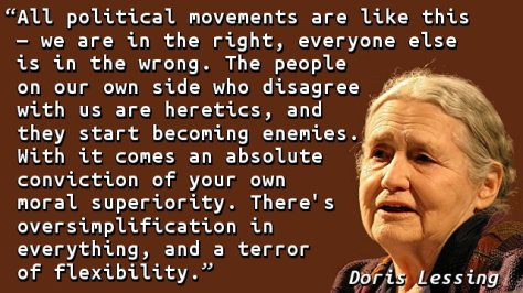 All political movements are like this — we are in the right, everyone else is in the wrong. The people on our own side who disagree with us are heretics, and they start becoming enemies. With it comes an absolute conviction of your own moral superiority. There's oversimplification in everything, and a terror of flexibility.