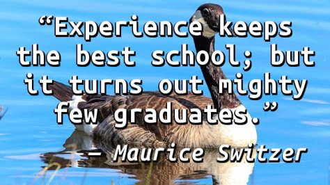 Experience keeps the best school; but it turns out mighty few graduates.
