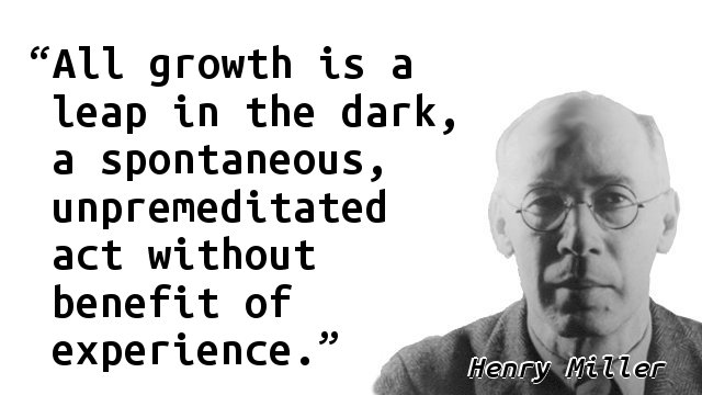 All growth is a leap in the dark, a spontaneous, unpremeditated act without benefit of experience.