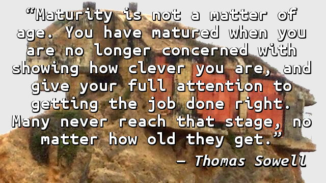 Maturity is not a matter of age. You have matured when you are no longer concerned with showing how clever you are, and give your full attention to getting the job done right. Many never reach that stage, no matter how old they get.