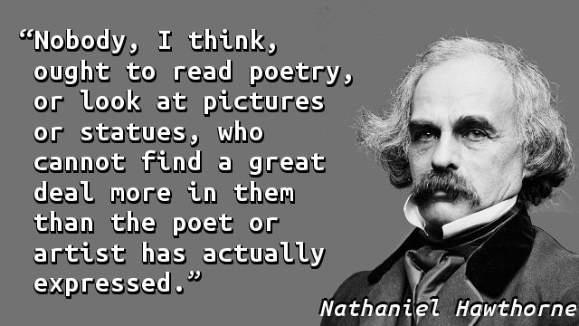 Nobody, I think, ought to read poetry, or look at pictures or statues, who cannot find a great deal more in them than the poet or artist has actually expressed.