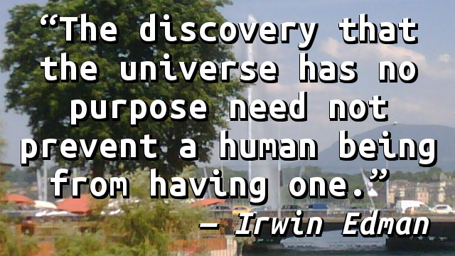 The discovery that the universe has no purpose need not prevent a human being from having one.