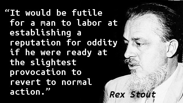 It would be futile for a man to labor at establishing a reputation for oddity if he were ready at the slightest provocation to revert to normal action.