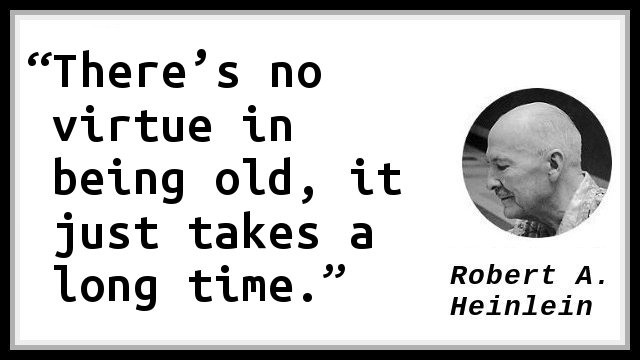 There's no virtue in being old, it just takes a long time.