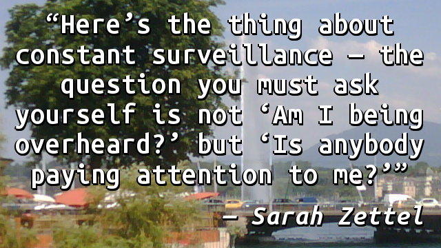 Here's the thing about constant surveillance—the question you must ask yourself is not 'Am I being overheard?