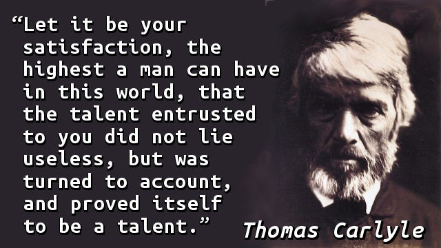 Let it be your satisfaction, the highest a man can have in this world, that the talent entrusted to you did not lie useless, but was turned to account, and proved itself to be a talent.