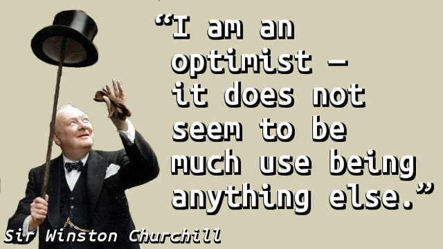 I am an optimist — it does not seem to be much use being anything else.