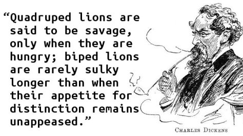 Quadruped lions are said to be savage, only when they are hungry; biped lions are rarely sulky longer than when their appetite for distinction remains unappeased.