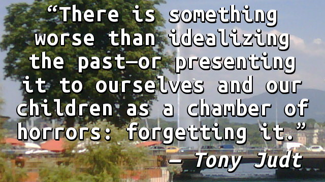 There is something worse than idealizing the past—or presenting it to ourselves and our children as a chamber of horrors: forgetting it.