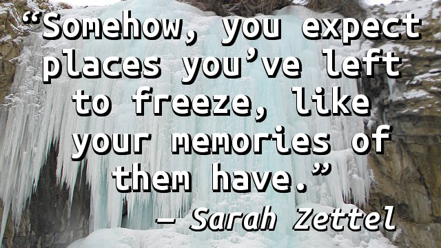 Somehow, you expect places you've left to freeze, like your memories of them have.