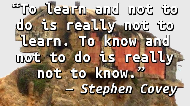 To learn and not to do is really not to learn. To know and not to do is really not to know.