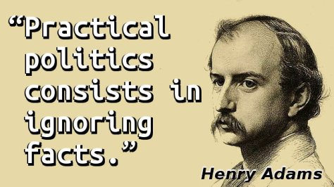 Practical politics consists in ignoring facts.