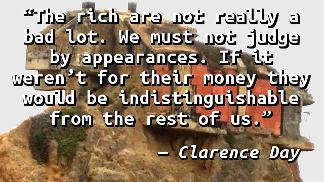 The rich are not really a bad lot. We must not judge by appearances. If it weren't for their money they would be indistinguishable from the rest of us.