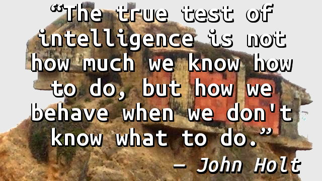 The true test of intelligence is not how much we know how to do, but how we behave when we don't know what to do.