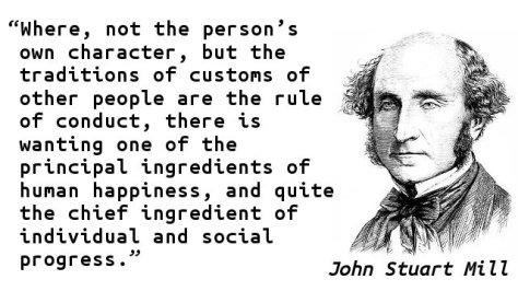 Where, not the person's own character, but the traditions of customs of other people are the rule of conduct, there is wanting one of the principal ingredients of human happiness, and quite the chief ingredient of individual and social progress..