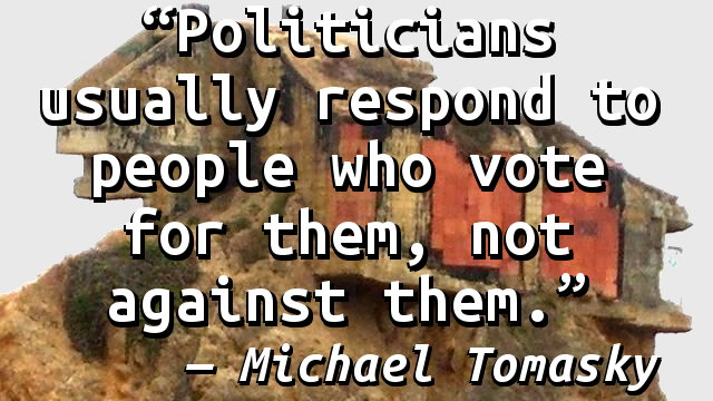 Politicians usually respond to people who vote for them, not against them.