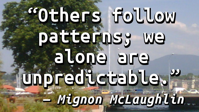 Others follow patterns; we alone are unpredictable.