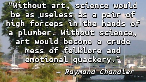 Without art, science would be as useless as a pair of high forceps in the hands of a plumber. Without science, art would become a crude mess of folklore and emotional quackery.
