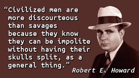 Civilized men are more discourteous than savages because they know they can be impolite without having their skulls split, as a general thing.